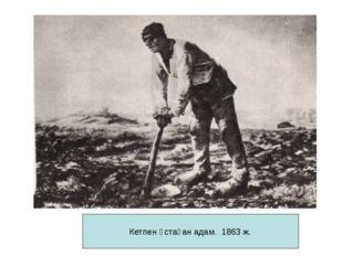 Кетпен ұстаған адам. 1863 ж.