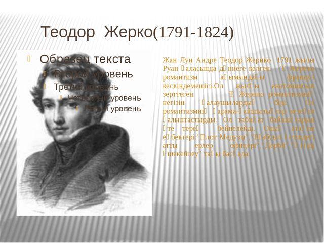 Теодор Жерко(1791-1824) Жан Луи Андре Теодор Жерико 1791 жылы Руан қаласында...