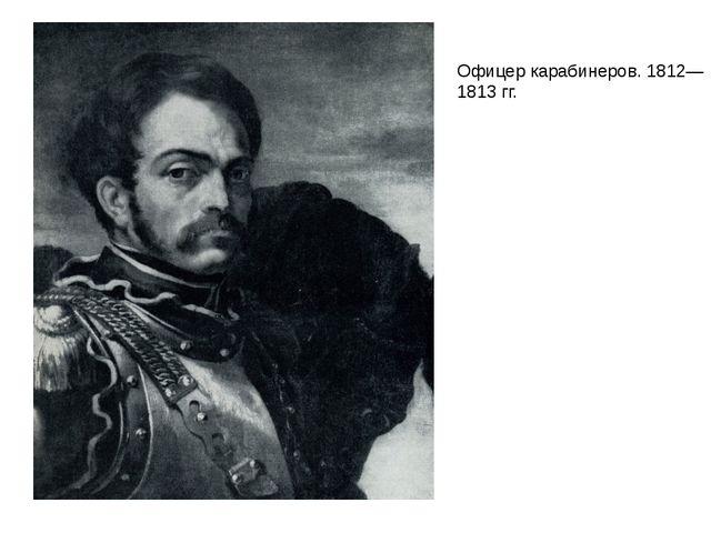 Офицер карабинеров. 1812—1813 гг.
