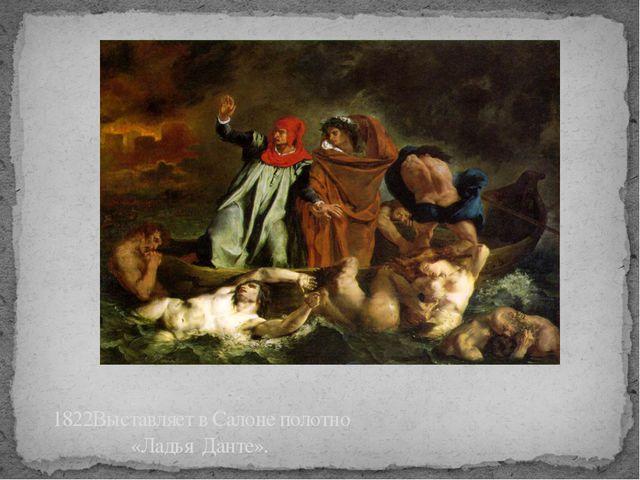 1822Выставляет в Салоне полотно «Ладья Данте».