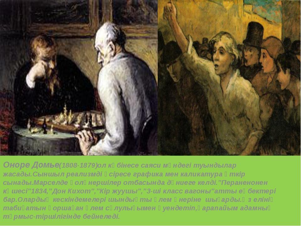 Оноре Домье(1808-1879)ол көбінесе саяси мәндегі туындылар жасады.Сыншыл реали...