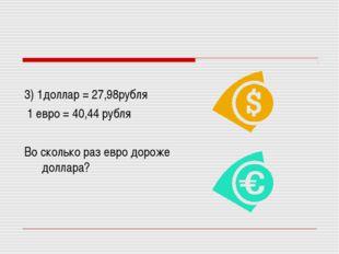 3) 1доллар = 27,98рубля 1 евро = 40,44 рубля Во сколько раз евро дороже долл