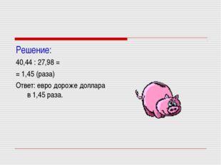 Решение: 40,44 : 27,98 = = 1,45 (раза) Ответ: евро дороже доллара в 1,45 раза.