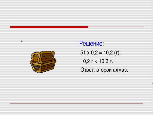 Решение: 51 х 0,2 = 10,2 (г); 10,2 г < 10,3 г. Ответ: второй алмаз.