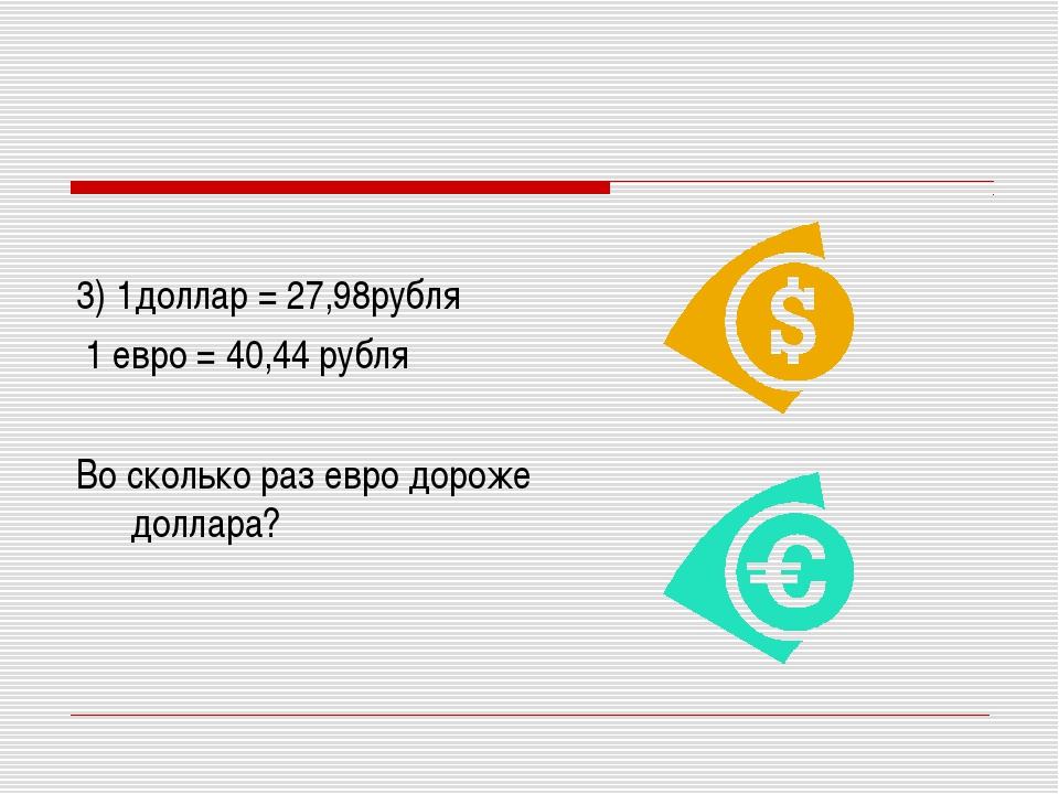 3) 1доллар = 27,98рубля 1 евро = 40,44 рубля Во сколько раз евро дороже долл...