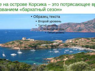 а также на острове Корсика – это потрясающее время под названием «бархатный с