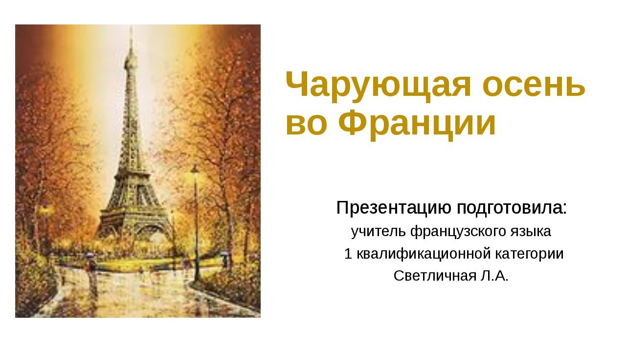 Чарующая осень во Франции Презентацию подготовила: учитель французского языка...