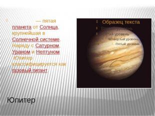 Юпитер Юпи́тер— пятаяпланетаотСолнца, крупнейшая вСолнечной системе. Нар