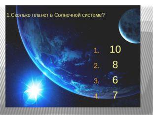 1.Сколько планет в Солнечной системе? 10 8 6 7