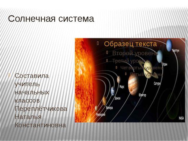 Солнечная система Составила учитель начальных классов Переплётчикова Наталья...