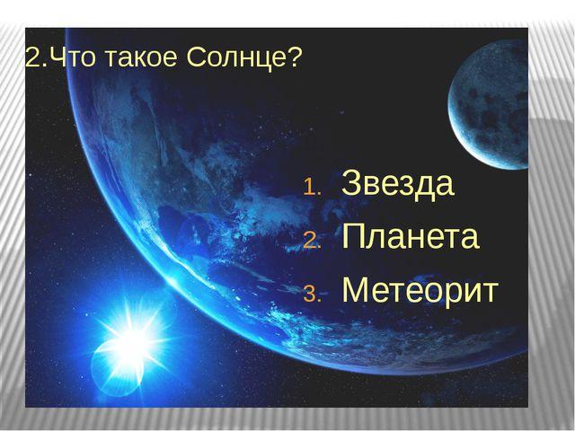 2.Что такое Солнце? Звезда Планета Метеорит