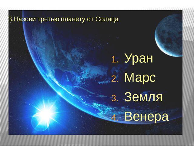3.Назови третью планету от Солнца Уран Марс Земля Венера