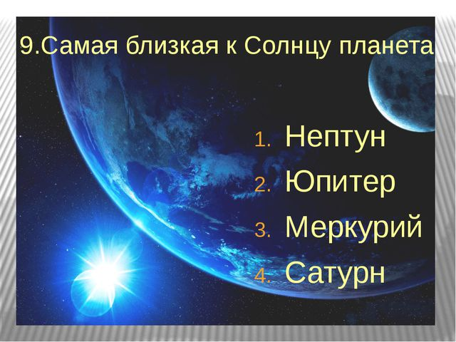 9.Самая близкая к Солнцу планета Нептун Юпитер Меркурий Сатурн