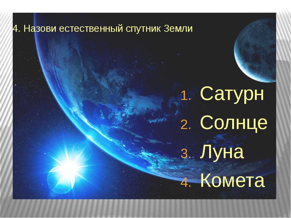 4. Назови естественный спутник Земли Сатурн Солнце Луна Комета