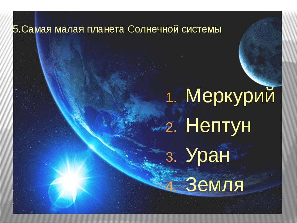 5.Самая малая планета Солнечной системы Меркурий Нептун Уран Земля