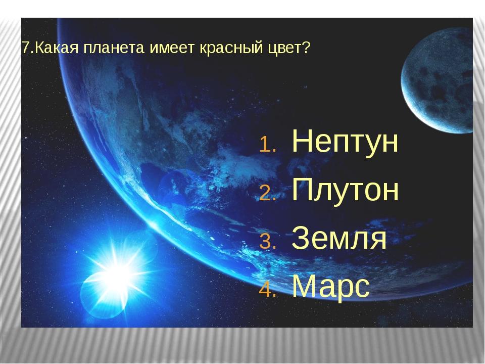 7.Какая планета имеет красный цвет? Нептун Плутон Земля Марс