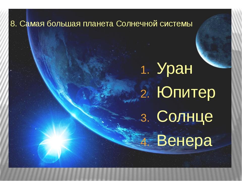 8. Самая большая планета Солнечной системы Уран Юпитер Солнце Венера