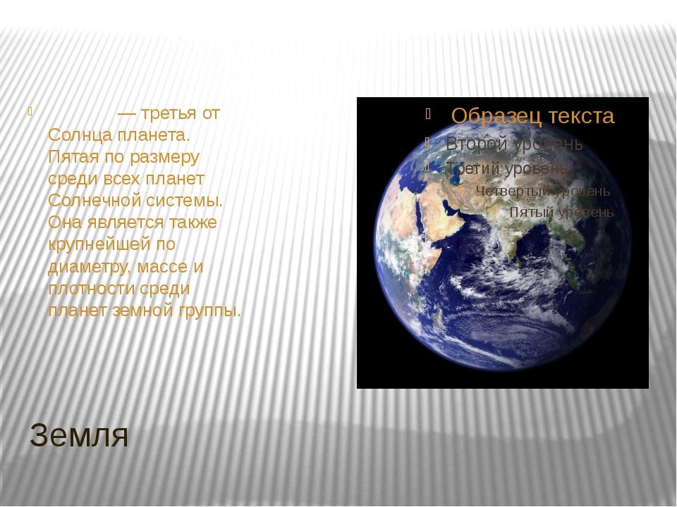 Земля Земля́— третья от Солнца планета. Пятая по размеру среди всех планет С...