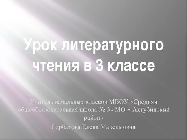 Урок литературного чтения в 3 классе Учитель начальных классов МБОУ «Средняя...