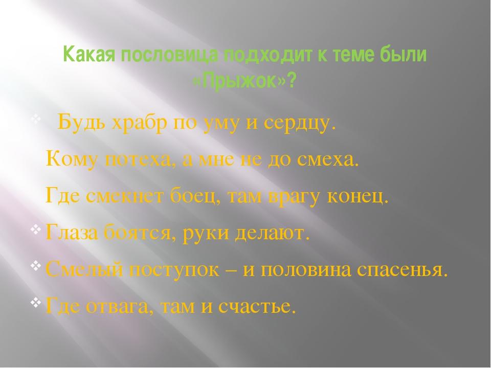 Какая пословица подходит к теме были «Прыжок»? Будь храбр по уму и сердцу. Ко...