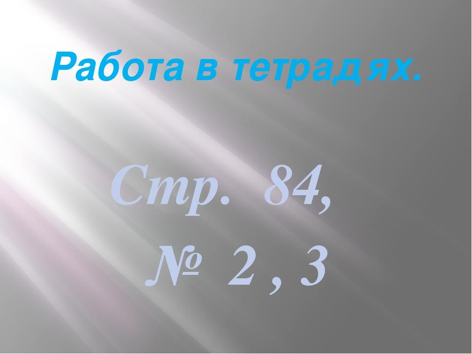Работа в тетрадях. Стр. 84, № 2 , 3