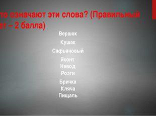 3. Что означают эти слова? (Правильный ответ – 2 балла) Вершок Кушак Сафьянов