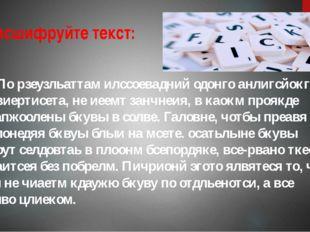 7. Расшифруйте текст: По рзеузльаттам илссоевадний одонго анлигсйокго унвиер