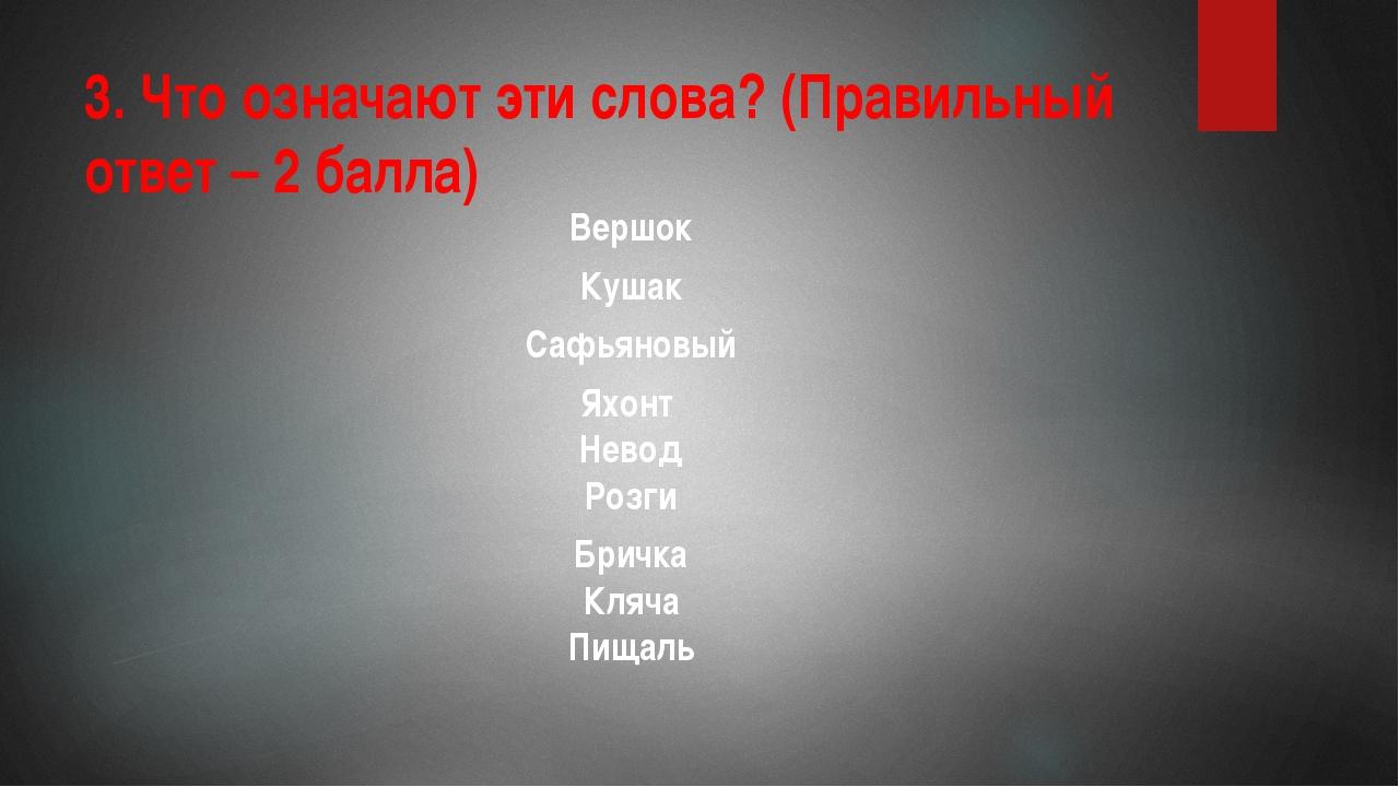 3. Что означают эти слова? (Правильный ответ – 2 балла) Вершок Кушак Сафьянов...