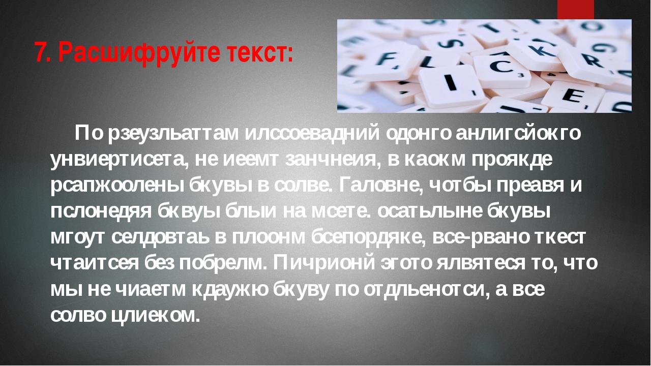 7. Расшифруйте текст: По рзеузльаттам илссоевадний одонго анлигсйокго унвиер...