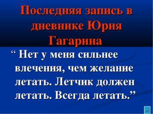 """Последняя запись в дневнике Юрия Гагарина """" Нет у меня сильнее влечения, чем"""