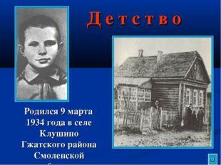 Д е т с т в о Родился 9 марта 1934 года в селе Клушино Гжатского района Смоле