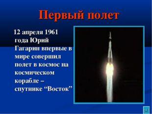 Первый полет 12 апреля 1961 года Юрий Гагарин впервые в мире совершил полет в