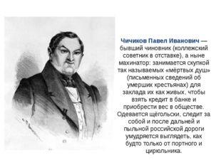 Чичиков Павел Иванович — бывший чиновник (коллежский советник в отставке), а