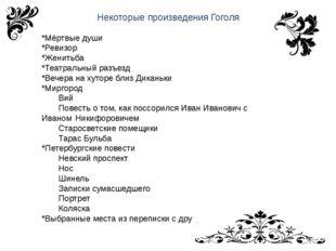 Некоторые произведения Гоголя *Мёртвые души *Ревизор *Женитьба *Театральный р