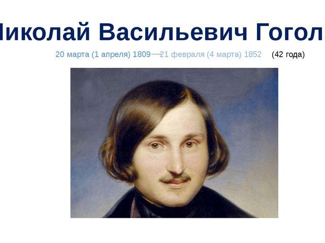 Николай Васильевич Гоголь 20 марта (1 апреля) 1809 21 февраля (4 марта) 1852...
