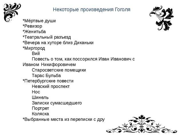 Некоторые произведения Гоголя *Мёртвые души *Ревизор *Женитьба *Театральный р...