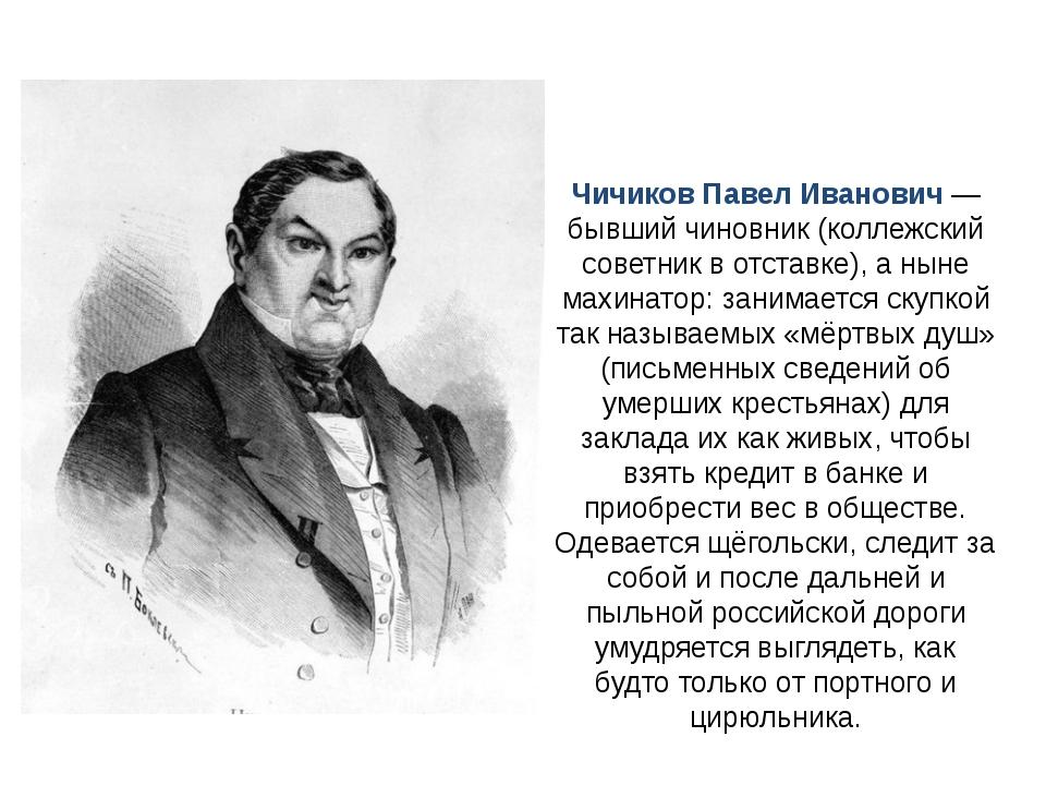 Чичиков Павел Иванович — бывший чиновник (коллежский советник в отставке), а...