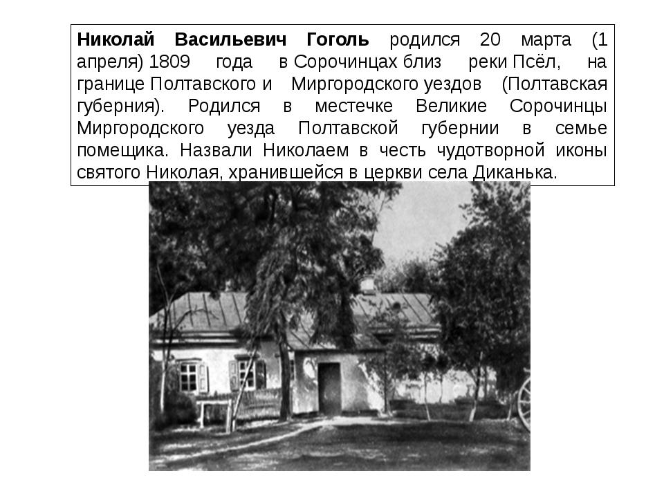Николай Васильевич Гоголь родился 20 марта (1 апреля)1809 года вСорочинцах...