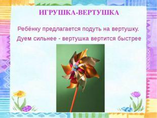 ИГРУШКА-ВЕРТУШКА Ребёнку предлагается подуть на вертушку. Дуем сильнее - верт