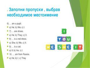 . Заполни пропуски , выбрав необходимое местоимение 6) … am a pupil. a) He; b