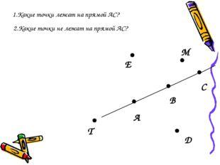 А В С D T E M 2.Какие точки не лежат на прямой АС? 1.Какие точки лежат на пря