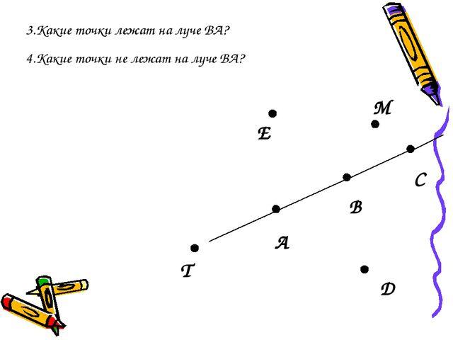 3.Какие точки лежат на луче ВА? А В С D T E M 4.Какие точки не лежат на луче...