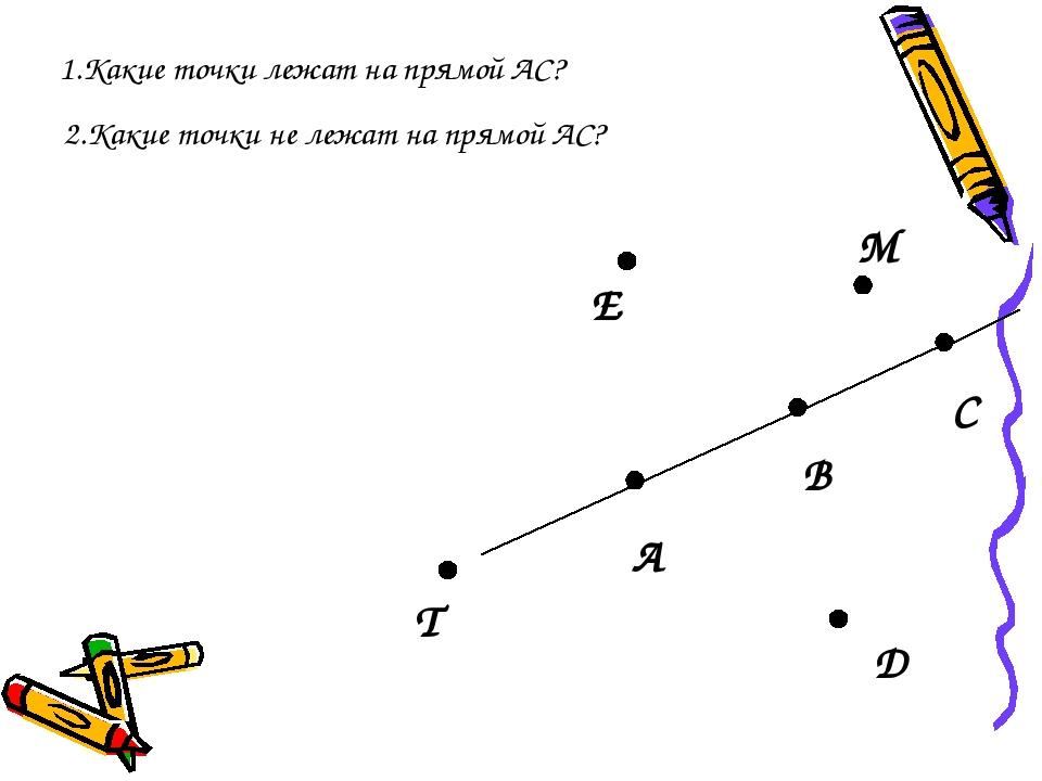 А В С D T E M 2.Какие точки не лежат на прямой АС? 1.Какие точки лежат на пря...