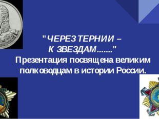 """""""ЧЕРЕЗ ТЕРНИИ – К ЗВЕЗДАМ......."""" Презентация посвящена великим полководцам в"""