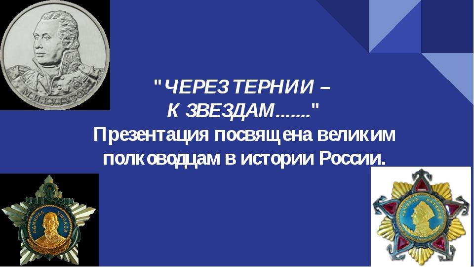"""""""ЧЕРЕЗ ТЕРНИИ – К ЗВЕЗДАМ......."""" Презентация посвящена великим полководцам в..."""