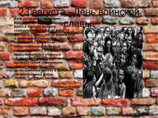 23 августа –День воинской славы. День разгрома советскими войсками немецко-фа