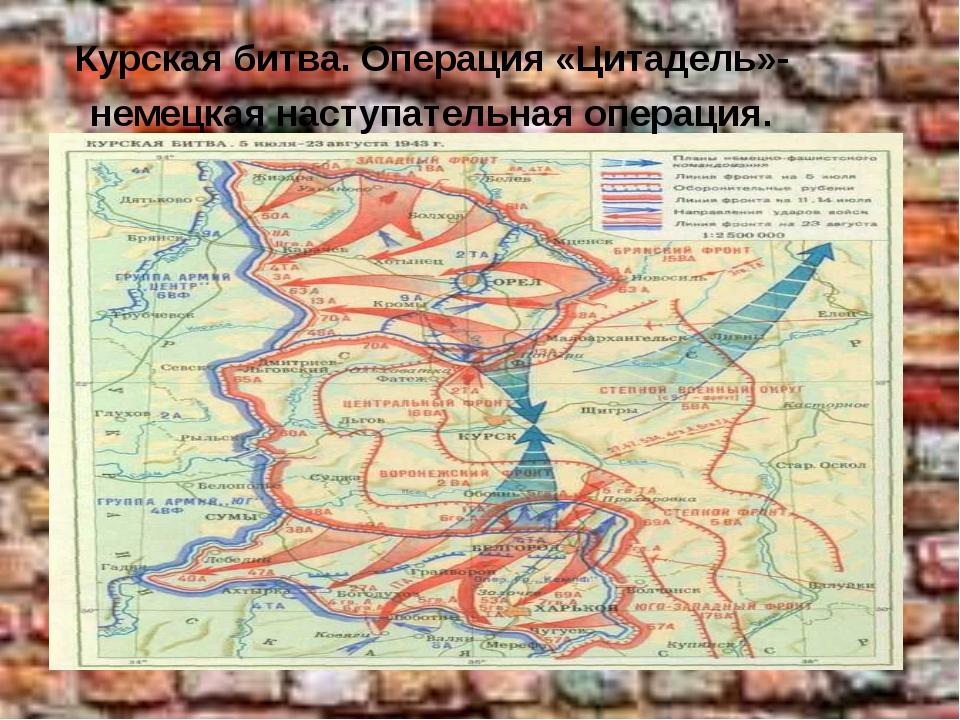 Курская битва. Операция «Цитадель»-немецкая наступательная операция.