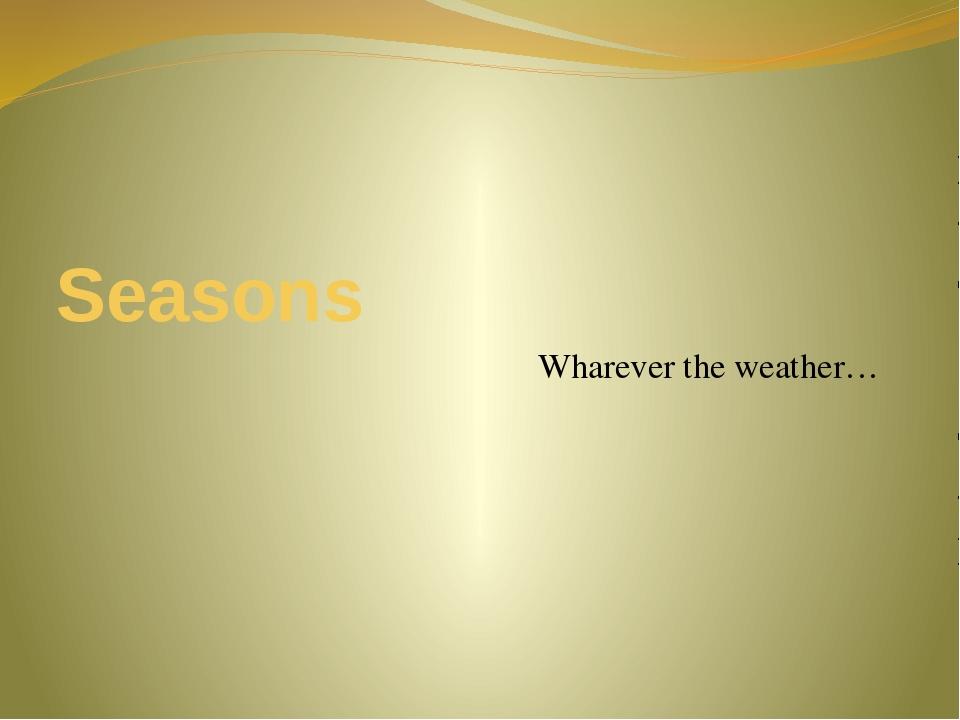 Seasons Wharever the weather…