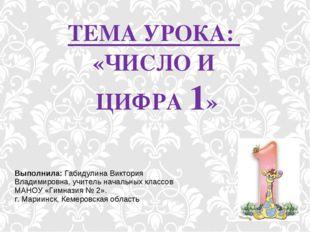 ТЕМА УРОКА: «ЧИСЛО И ЦИФРА 1» Выполнила: Габидулина Виктория Владимировна, уч
