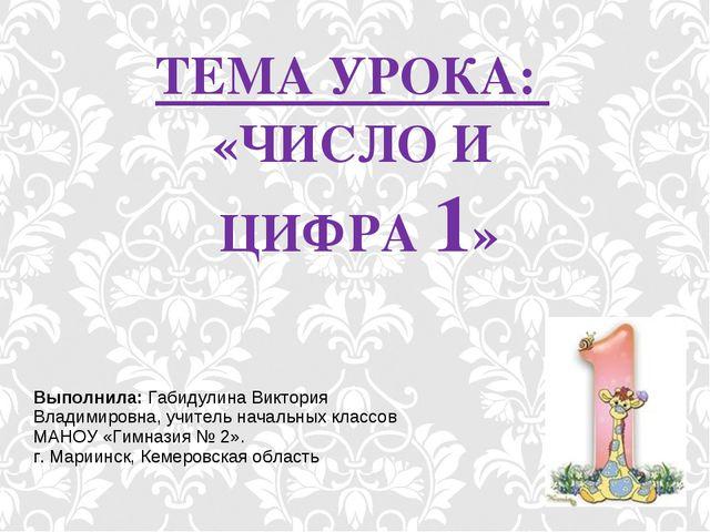 ТЕМА УРОКА: «ЧИСЛО И ЦИФРА 1» Выполнила: Габидулина Виктория Владимировна, уч...